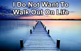 I do not want to walk out on life